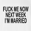 Fuck Me Now Next Week I'M Married T-Shirt