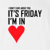 I Don't Care About you It'S Friday I'M In Love T-Shirt