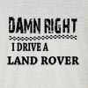Damn Right I Drive A Land Rover Funny T Shirt