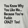 You Know Why You Like Me...Because You're Fucking Crazy Too! Long Sleeve T-Shirt