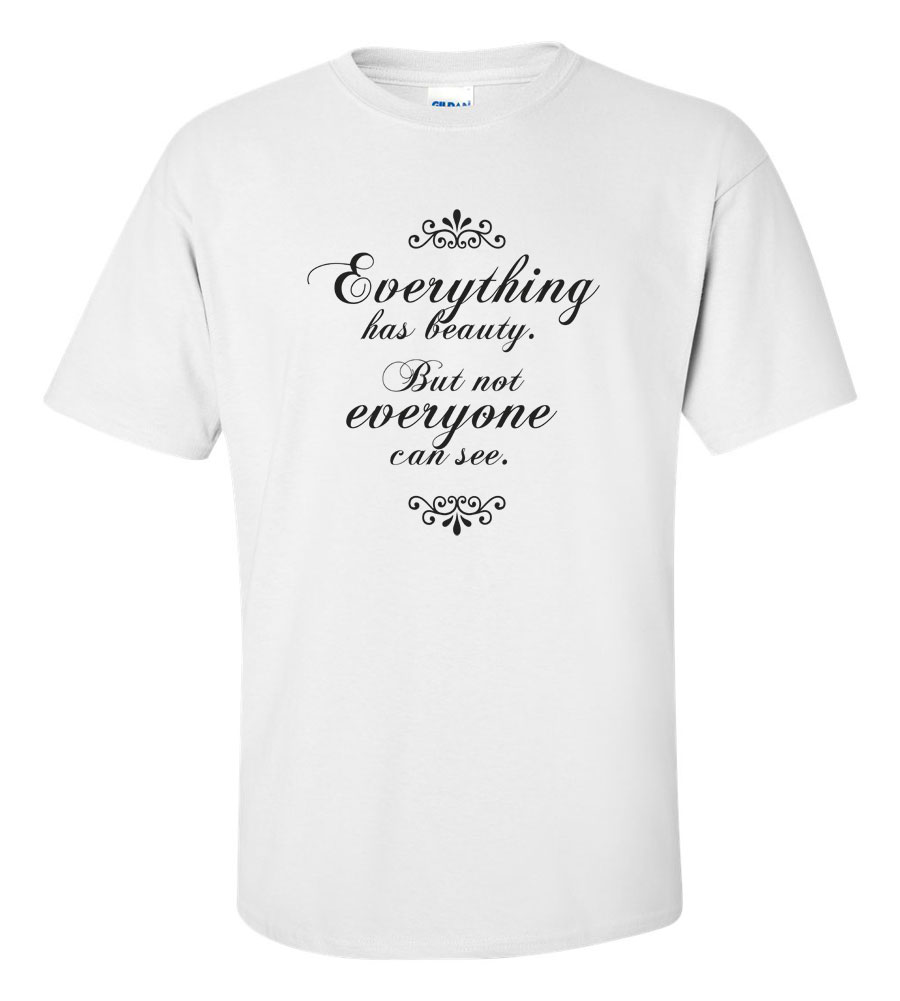 Everything Has Beauty, But Not Everyone Can See It T Shirt